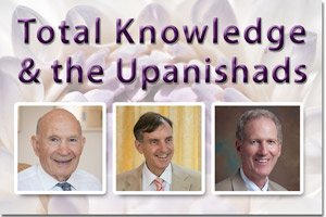 Total Knowledge and the Upanishads * images of Dr. Vernon Katz, Dr. Peter Warburton, and Professor Tom Egenes