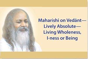 Maharishi on Vedant - Lively Absolute - Living Wholeness, I-ness, or Being * image of Maharishi Mahesh Yogi
