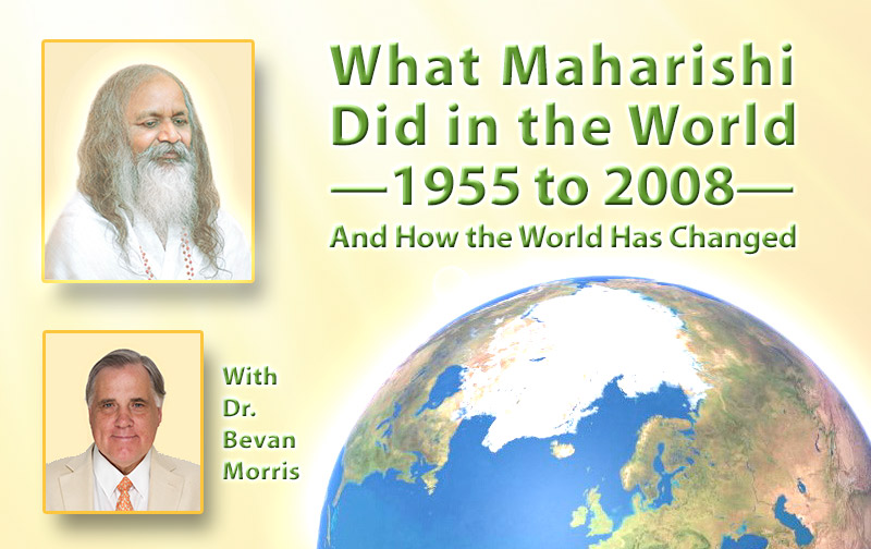 What Maharishi Did in the World — 1955 to 2008 — And How the World Has Changed * images of Maharishi Mahesh Yogi and Dr. Bevan Morris