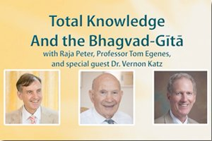 Total Knowledge and the Bhagavad-Gita with Dr. Peter Warburton, Professor Tom Egenes, and special guest Dr. Vernon Katz * images of Dr. Peter Warburton, Dr. Vernon Katz, and Dr. Tom Egenes